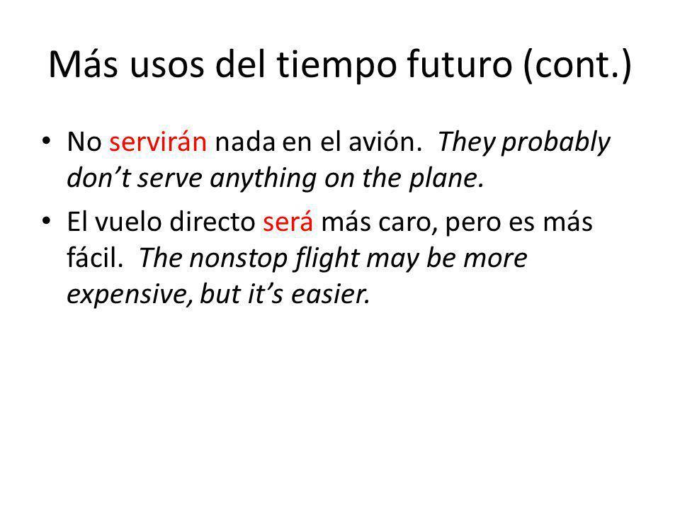 Más usos del tiempo futuro (cont.) No servirán nada en el avión. They probably dont serve anything on the plane. El vuelo directo será más caro, pero