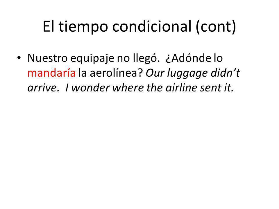 El tiempo condicional (cont) Nuestro equipaje no llegó. ¿Adónde lo mandaría la aerolínea? Our luggage didnt arrive. I wonder where the airline sent it