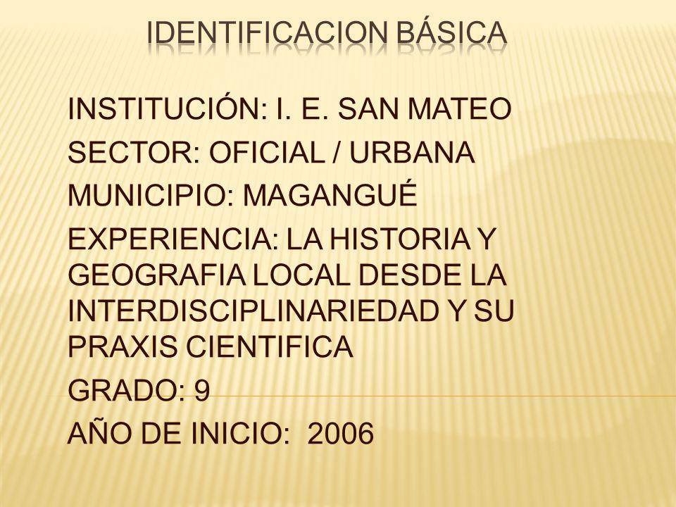 INSTITUCIÓN: I. E. SAN MATEO SECTOR: OFICIAL / URBANA MUNICIPIO: MAGANGUÉ EXPERIENCIA: LA HISTORIA Y GEOGRAFIA LOCAL DESDE LA INTERDISCIPLINARIEDAD Y