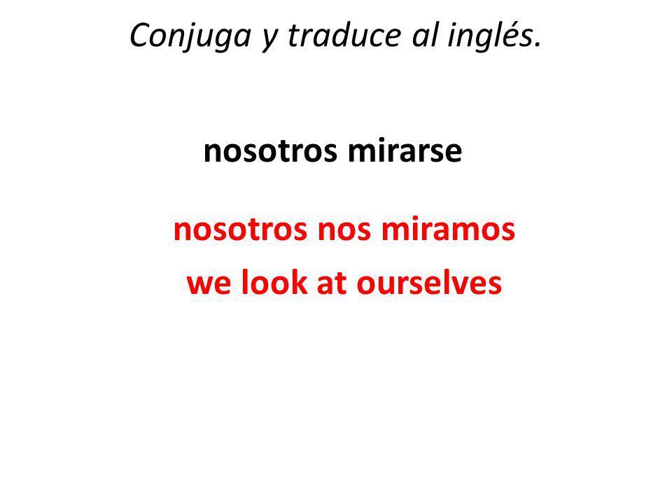 Conjuga y traduce al inglés. nosotros mirarse nosotros nos miramos we look at ourselves