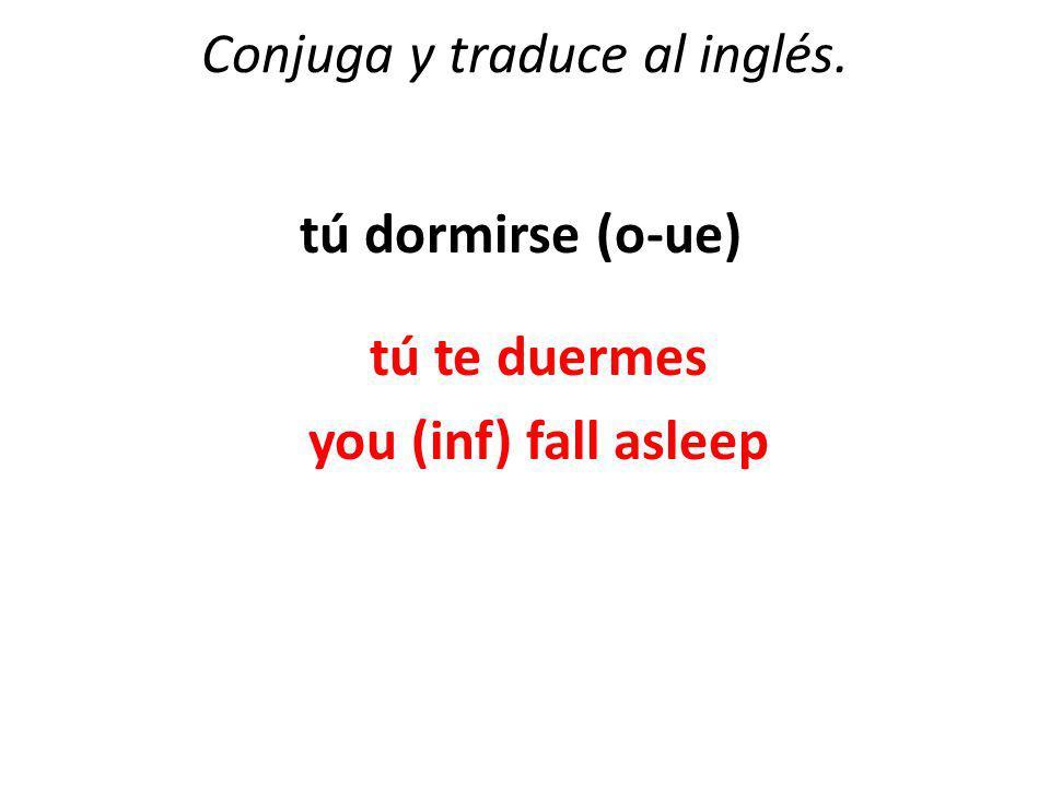 Conjuga y traduce al inglés. tú dormirse (o-ue) tú te duermes you (inf) fall asleep