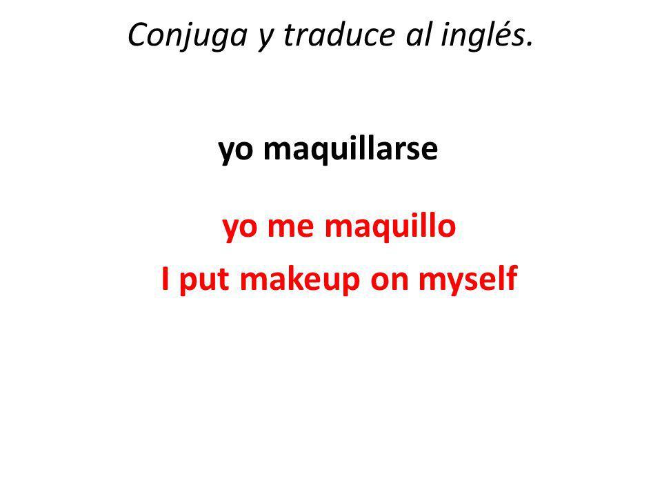 Conjuga y traduce al inglés. yo maquillarse yo me maquillo I put makeup on myself