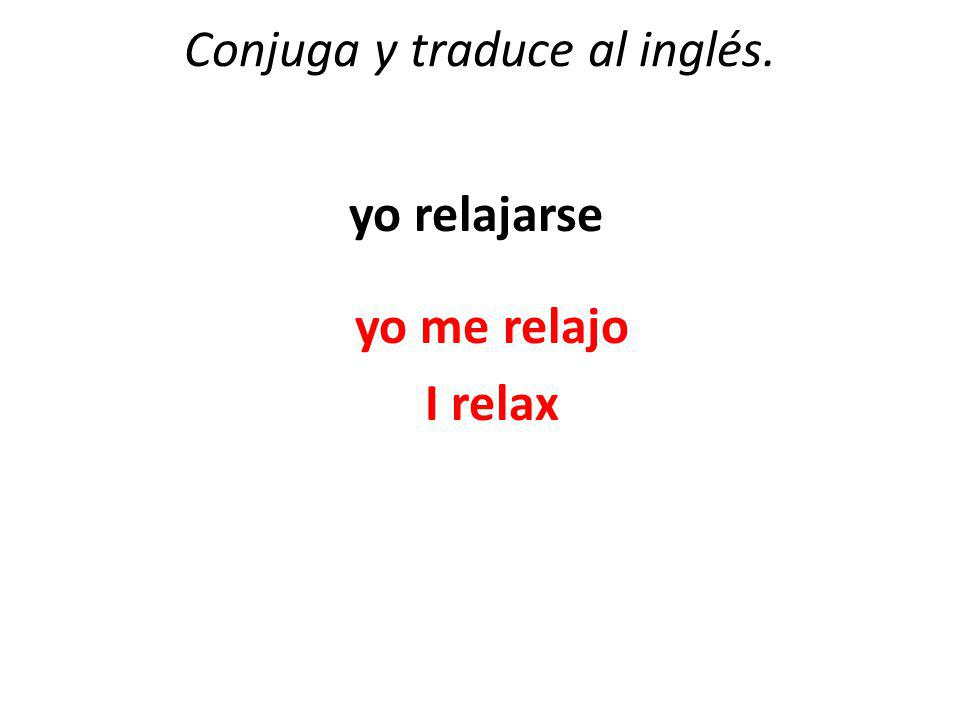 Conjuga y traduce al inglés. yo relajarse yo me relajo I relax