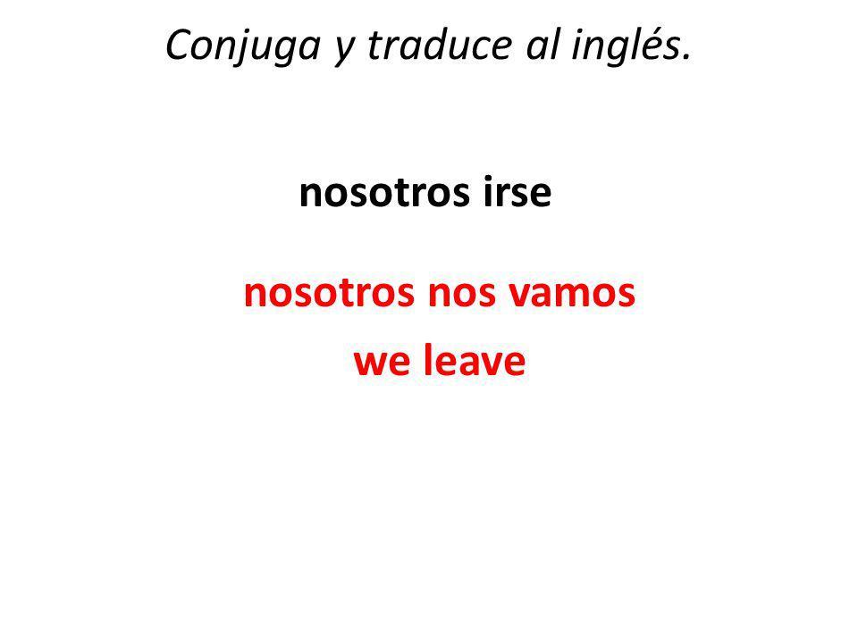 Conjuga y traduce al inglés. nosotros irse nosotros nos vamos we leave
