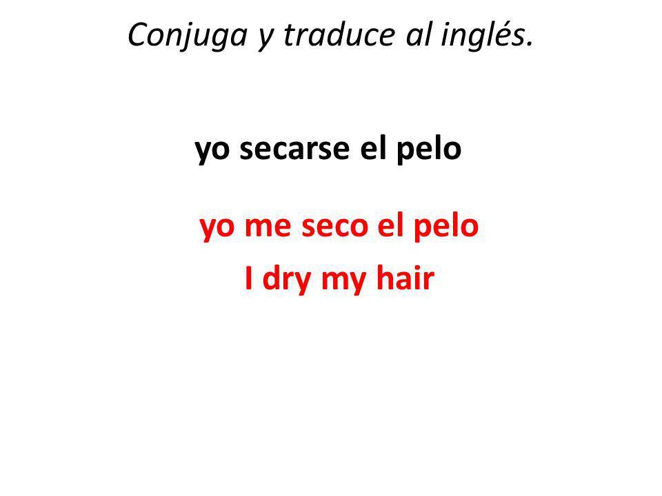 Conjuga y traduce al inglés. yo secarse el pelo yo me seco el pelo I dry my hair