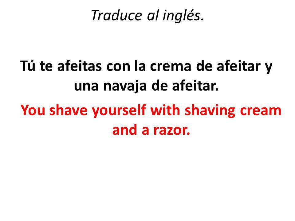 Traduce al inglés. Tú te afeitas con la crema de afeitar y una navaja de afeitar.