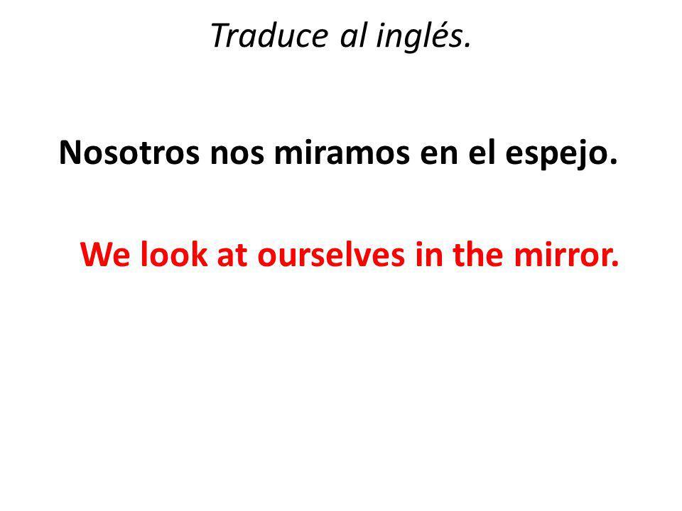 Traduce al inglés. Nosotros nos miramos en el espejo. We look at ourselves in the mirror.