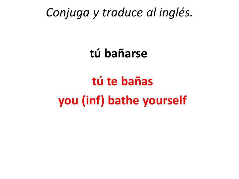 Conjuga y traduce al inglés. tú bañarse tú te bañas you (inf) bathe yourself