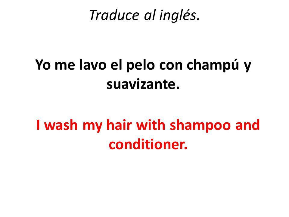Traduce al inglés. Yo me lavo el pelo con champú y suavizante.