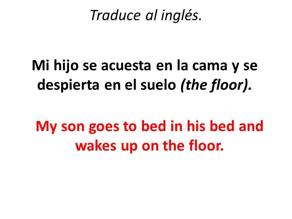 Traduce al inglés. Mi hijo se acuesta en la cama y se despierta en el suelo (the floor).