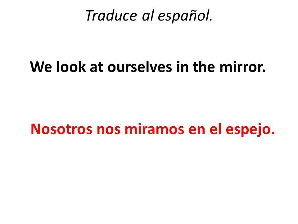 Traduce al español. We look at ourselves in the mirror. Nosotros nos miramos en el espejo.