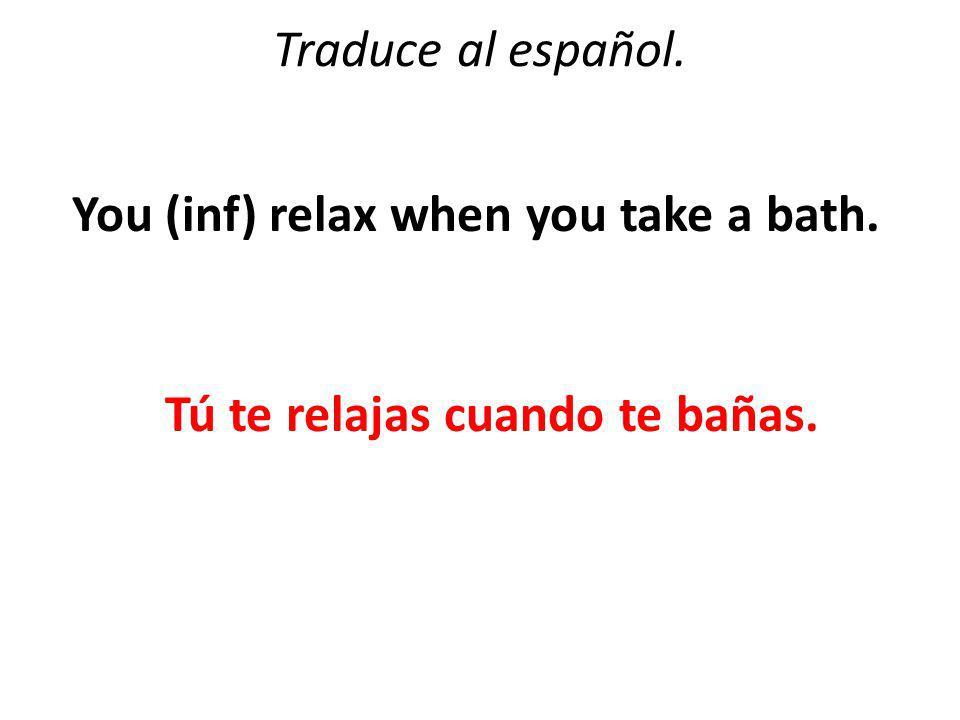 Traduce al español. You (inf) relax when you take a bath. Tú te relajas cuando te bañas.