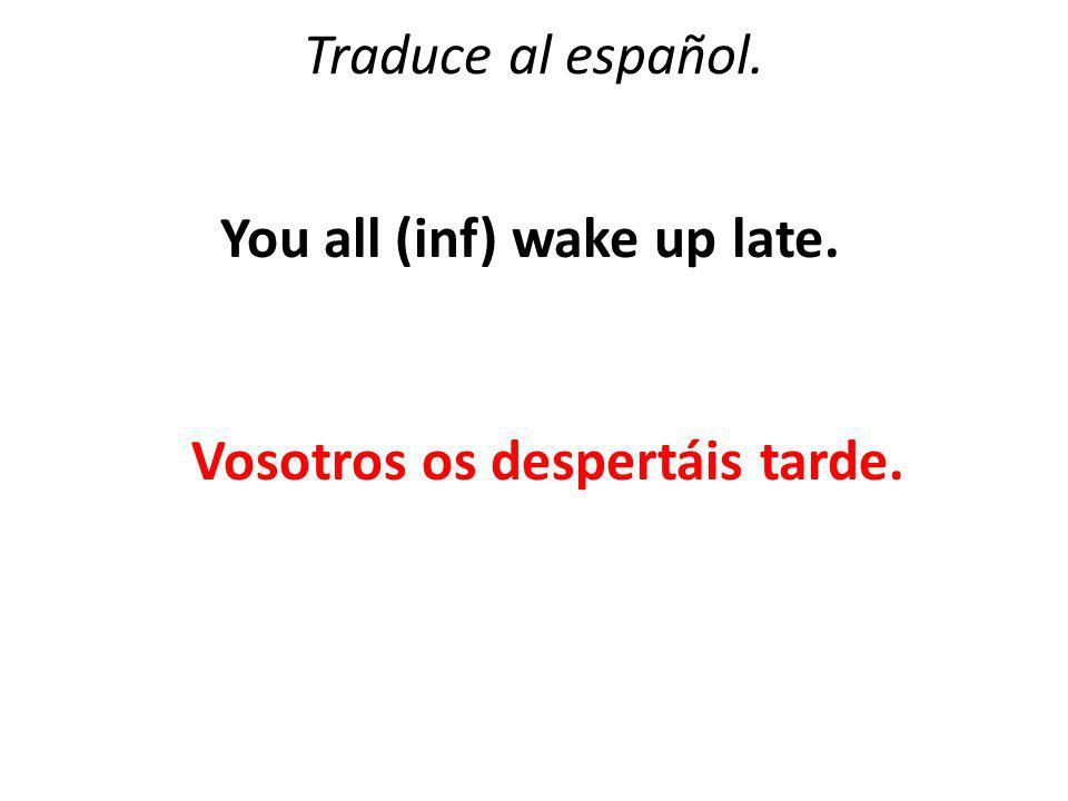 Traduce al español. You all (inf) wake up late. Vosotros os despertáis tarde.