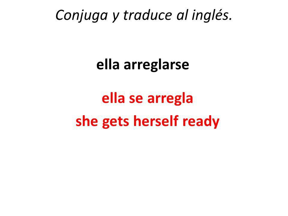 Conjuga y traduce al inglés. ella arreglarse ella se arregla she gets herself ready