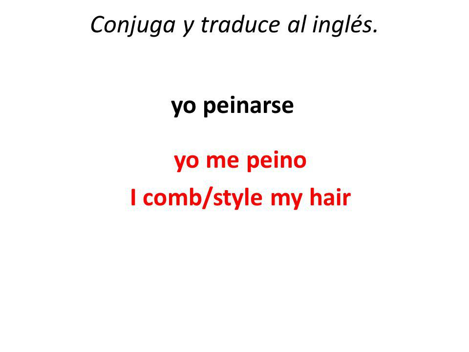 Conjuga y traduce al inglés. yo peinarse yo me peino I comb/style my hair