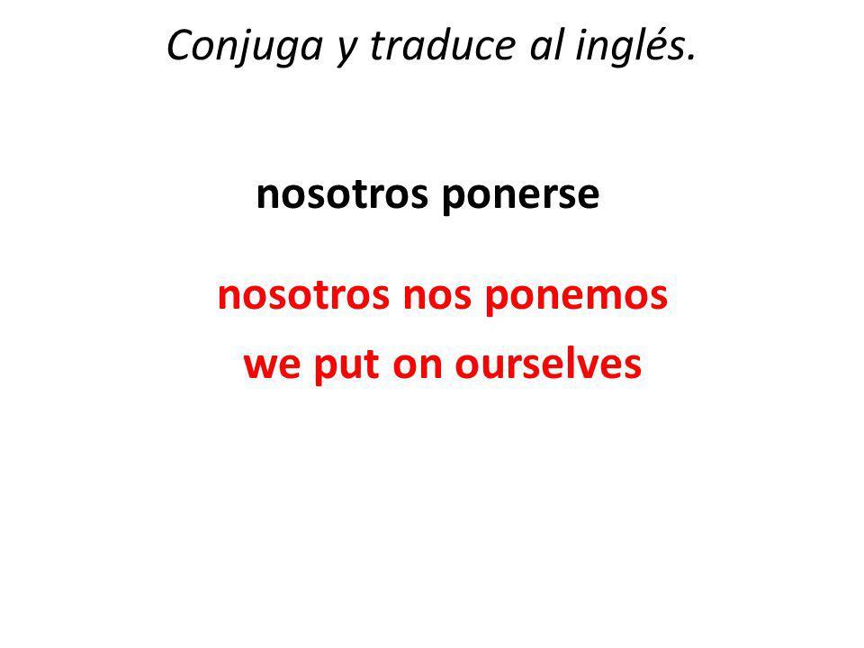 Conjuga y traduce al inglés. nosotros ponerse nosotros nos ponemos we put on ourselves