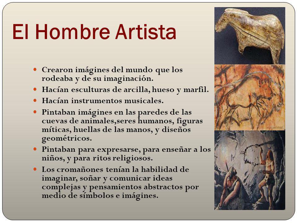 El Hombre Artista Crearon imágines del mundo que los rodeaba y de su imaginación. Hacían esculturas de arcilla, hueso y marfil. Hacían instrumentos mu