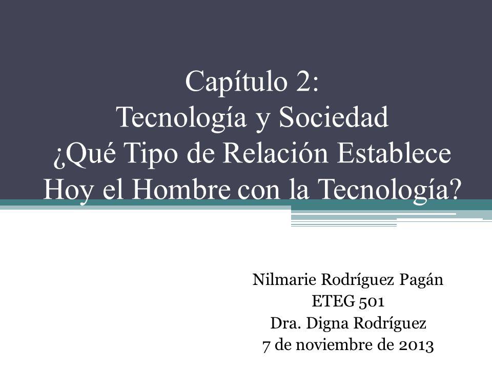 Capítulo 2: Tecnología y Sociedad ¿Qué Tipo de Relación Establece Hoy el Hombre con la Tecnología? Nilmarie Rodríguez Pagán ETEG 501 Dra. Digna Rodríg