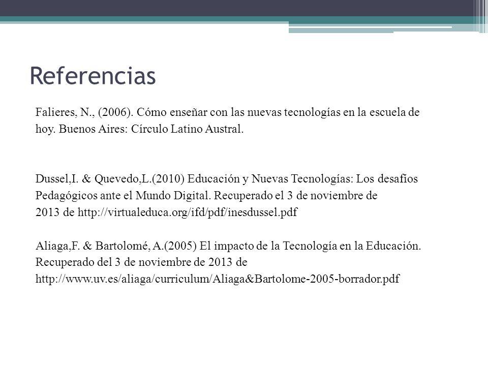 Referencias Falieres, N., (2006). Cómo enseñar con las nuevas tecnologías en la escuela de hoy. Buenos Aires: Círculo Latino Austral. Dussel,I. & Quev