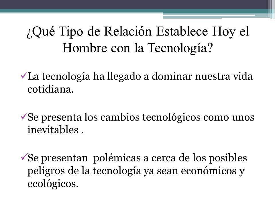 ¿Qué Tipo de Relación Establece Hoy el Hombre con la Tecnología? La tecnología ha llegado a dominar nuestra vida cotidiana. Se presenta los cambios te