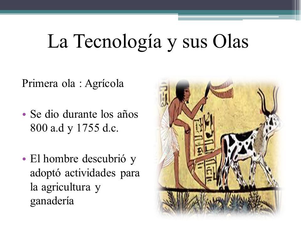 La Tecnología y sus Olas Primera ola : Agrícola Se dio durante los años 800 a.d y 1755 d.c. El hombre descubrió y adoptó actividades para la agricultu