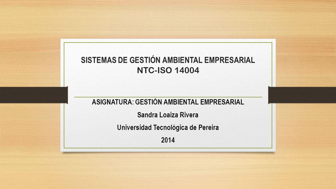 SISTEMAS DE GESTIÓN AMBIENTAL EMPRESARIAL NTC-ISO 14004 ASIGNATURA: GESTIÓN AMBIENTAL EMPRESARIAL Sandra Loaiza Rivera Universidad Tecnológica de Pereira 2014