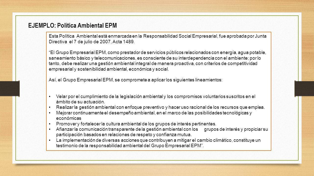EJEMPLO: Política Ambiental EPM Esta Política Ambiental está enmarcada en la Responsabilidad Social Empresarial, fue aprobada por Junta Directiva el 7 de julio de 2007, Acta 1489.