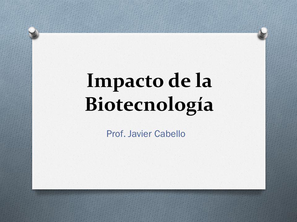 Impacto de la Biotecnología Prof. Javier Cabello
