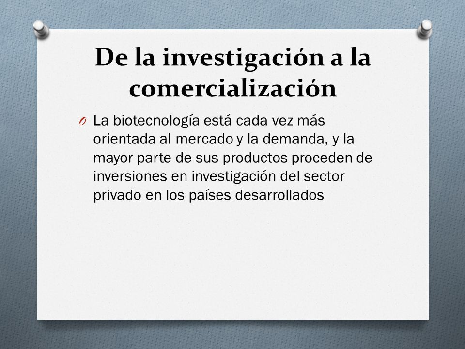 De la investigación a la comercialización O La biotecnología está cada vez más orientada al mercado y la demanda, y la mayor parte de sus productos pr