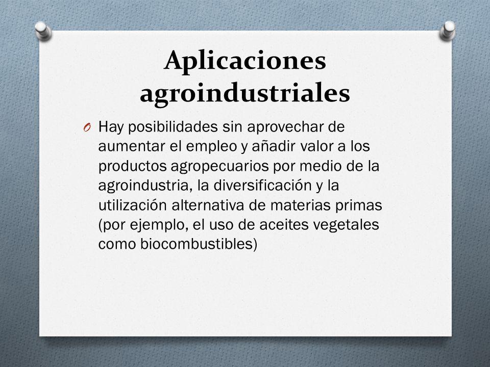 Aplicaciones agroindustriales O Hay posibilidades sin aprovechar de aumentar el empleo y añadir valor a los productos agropecuarios por medio de la ag