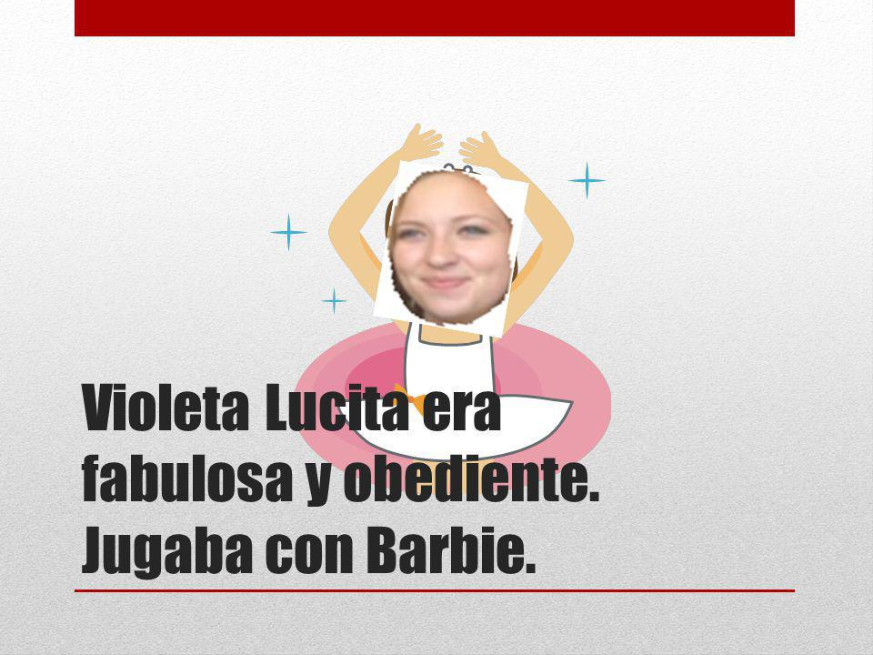Violeta Lucita era fabulosa y obediente. Jugaba con Barbie.