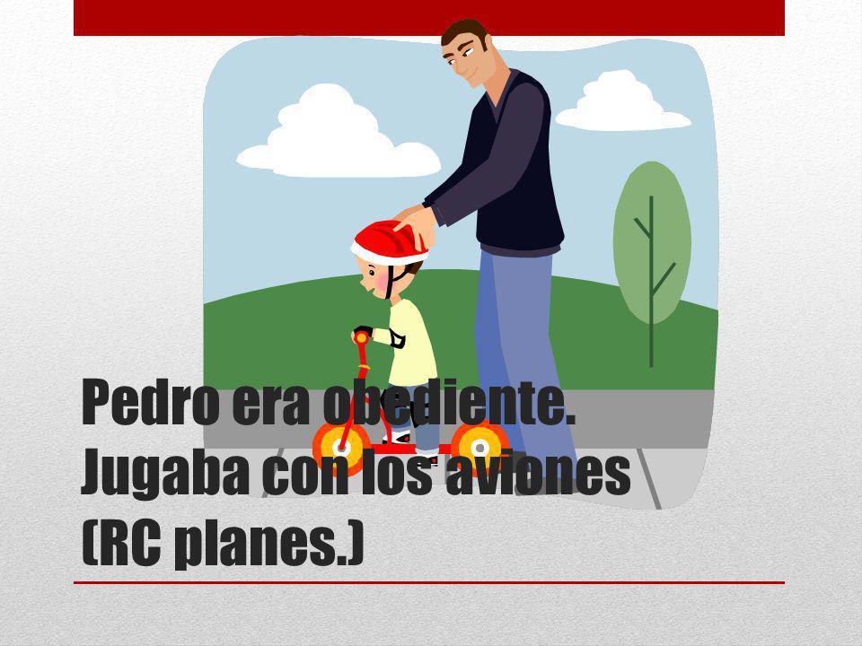 Pedro era obediente. Jugaba con los aviones (RC planes.)