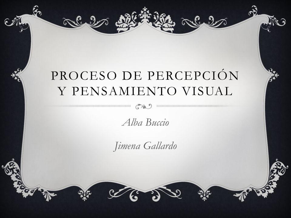 PROCESO DE PERCEPCIÓN Y PENSAMIENTO VISUAL Alba Buccio Jimena Gallardo