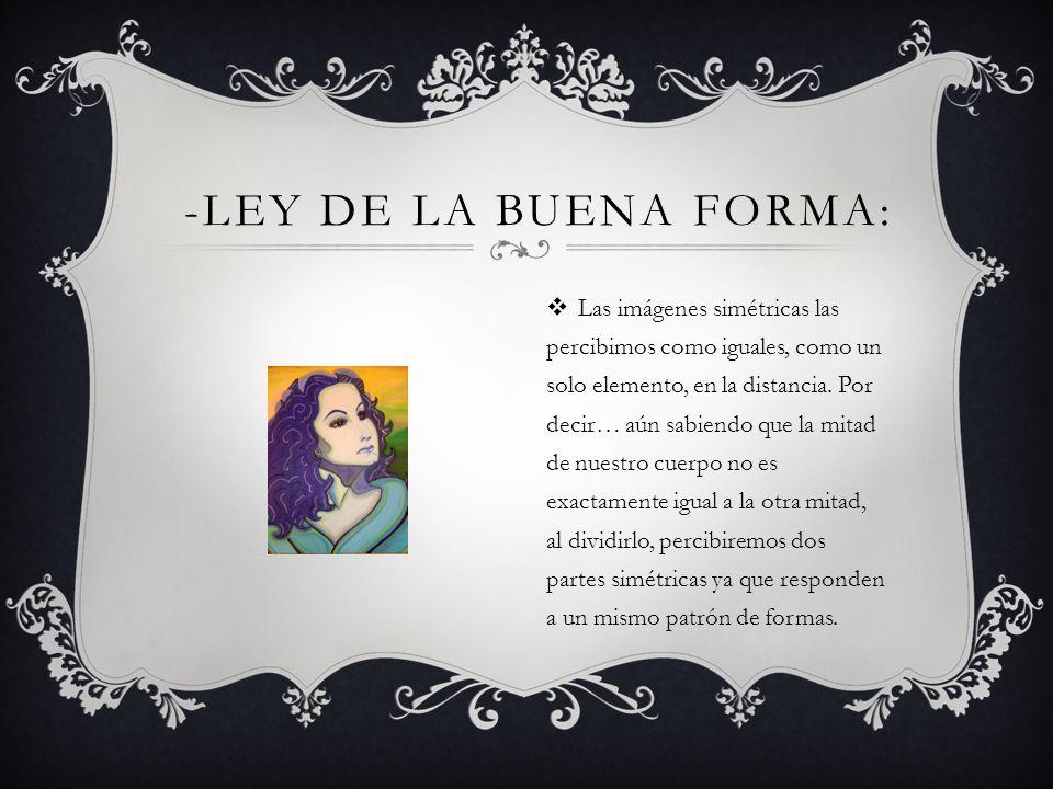 -LEY DE LA BUENA FORMA: Las imágenes simétricas las percibimos como iguales, como un solo elemento, en la distancia. Por decir… aún sabiendo que la mi