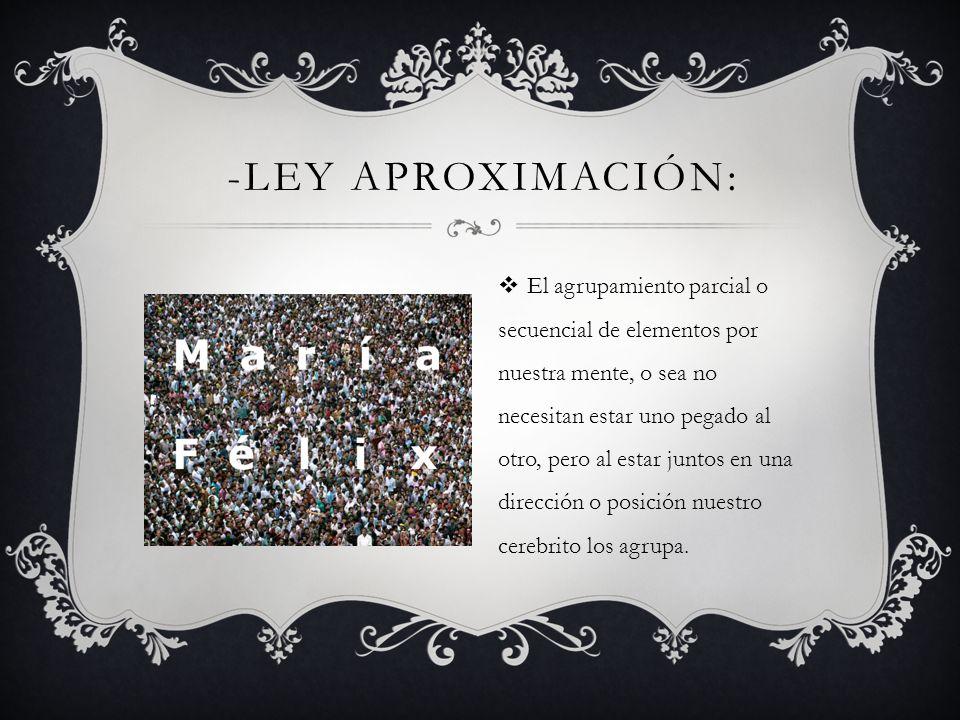 -LEY APROXIMACIÓN: El agrupamiento parcial o secuencial de elementos por nuestra mente, o sea no necesitan estar uno pegado al otro, pero al estar jun
