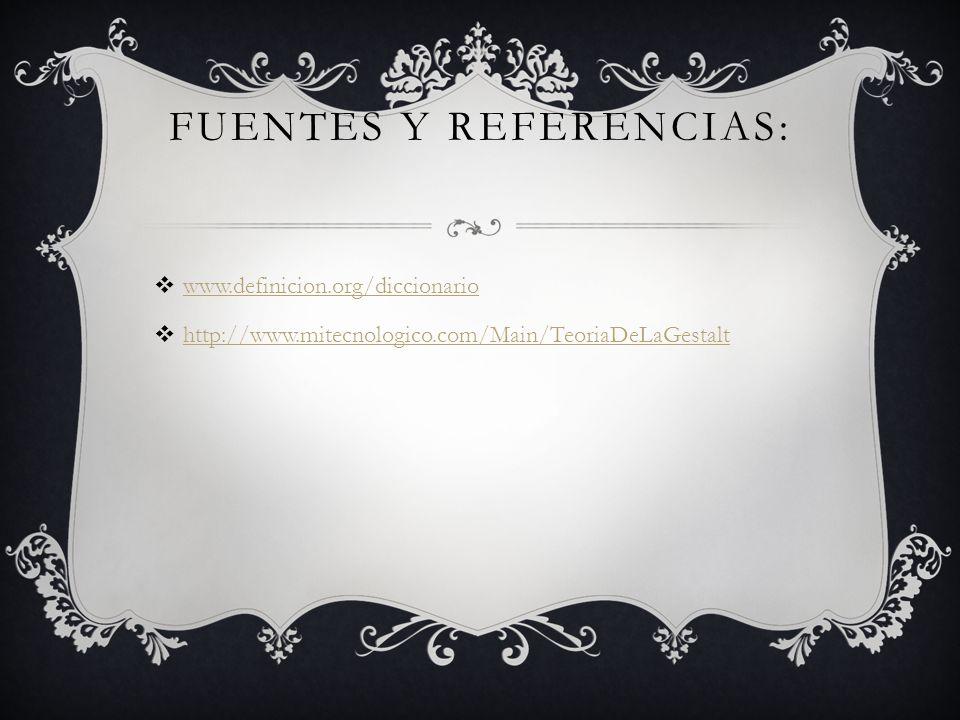 FUENTES Y REFERENCIAS: www.definicion.org/diccionario http://www.mitecnologico.com/Main/TeoriaDeLaGestalt