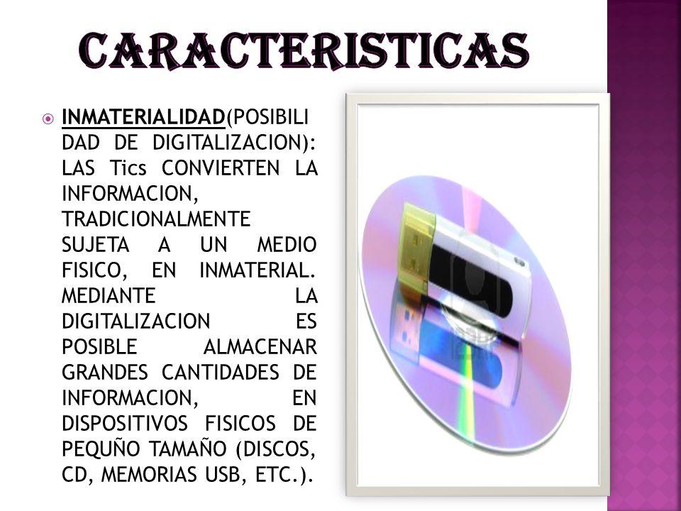 INMATERIALIDAD(POSIBILI DAD DE DIGITALIZACION): LAS Tics CONVIERTEN LA INFORMACION, TRADICIONALMENTE SUJETA A UN MEDIO FISICO, EN INMATERIAL. MEDIANTE