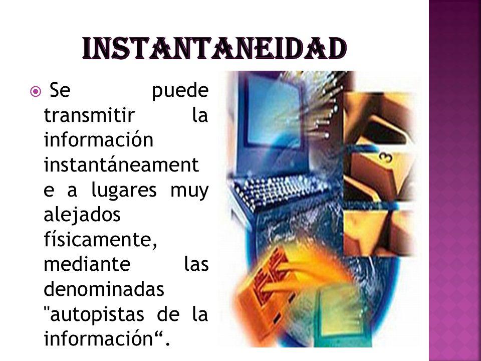 Se puede transmitir la información instantáneament e a lugares muy alejados físicamente, mediante las denominadas
