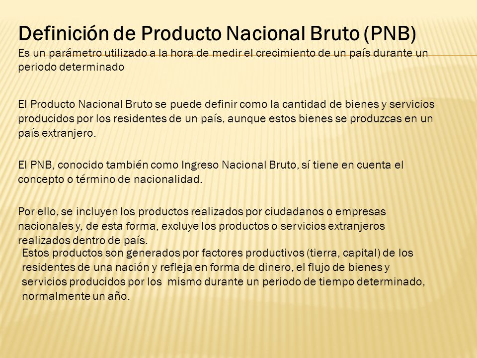 Definición de Producto Nacional Bruto (PNB) Es un parámetro utilizado a la hora de medir el crecimiento de un país durante un periodo determinado El P