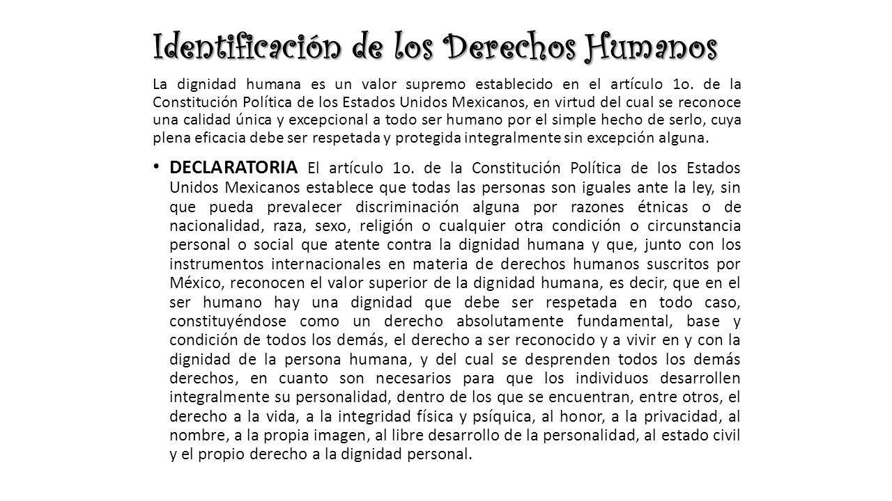 Identificación de los Derechos Humanos La dignidad humana es un valor supremo establecido en el artículo 1o. de la Constitución Política de los Estado