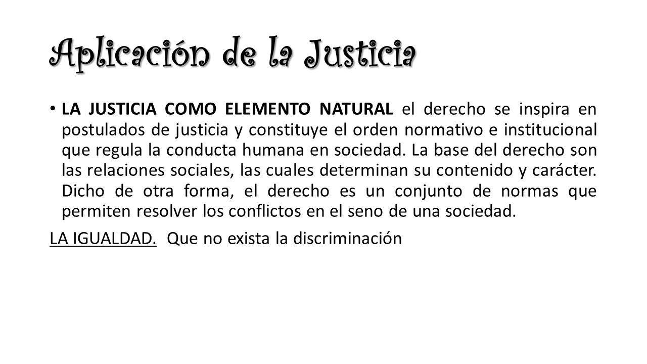 Aplicación de la Justicia LA JUSTICIA COMO ELEMENTO NATURAL el derecho se inspira en postulados de justicia y constituye el orden normativo e instituc