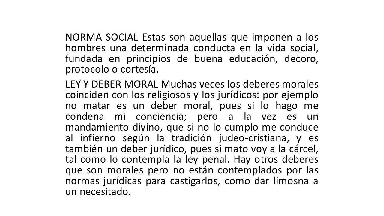 NORMA SOCIAL Estas son aquellas que imponen a los hombres una determinada conducta en la vida social, fundada en principios de buena educación, decoro