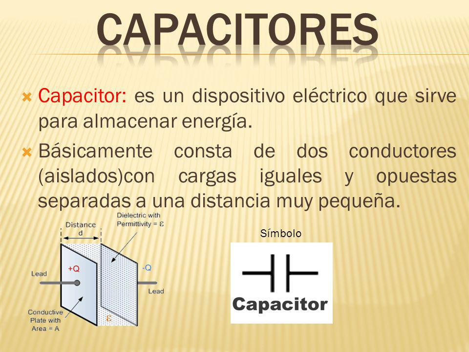 Capacitor: es un dispositivo eléctrico que sirve para almacenar energía. Básicamente consta de dos conductores (aislados)con cargas iguales y opuestas