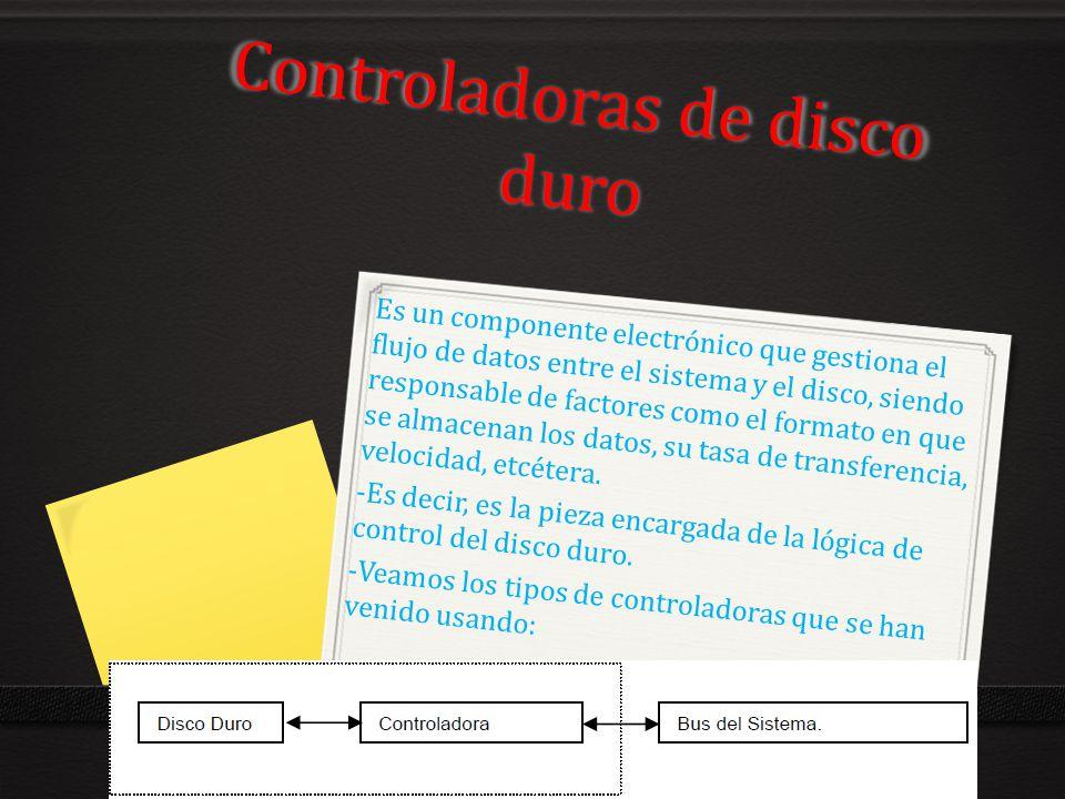 Controladoras de disco duro Es un componente electrónico que gestiona el flujo de datos entre el sistema y el disco, siendo responsable de factores co