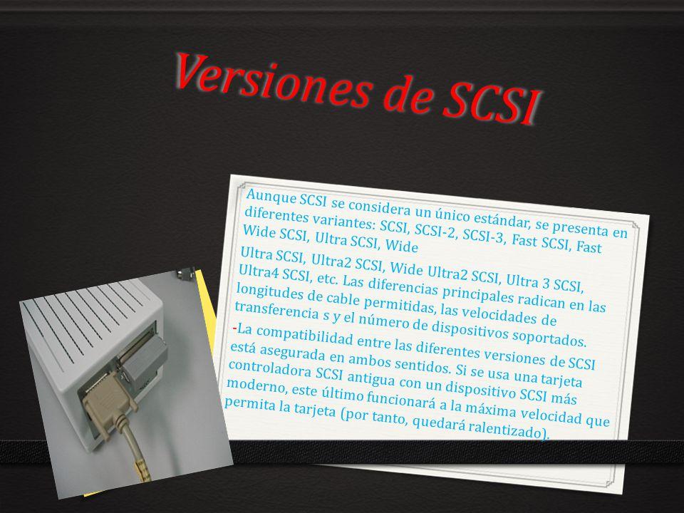Versiones de SCSI Aunque SCSI se considera un único estándar, se presenta en diferentes variantes: SCSI, SCSI-2, SCSI-3, Fast SCSI, Fast Wide SCSI, Ul