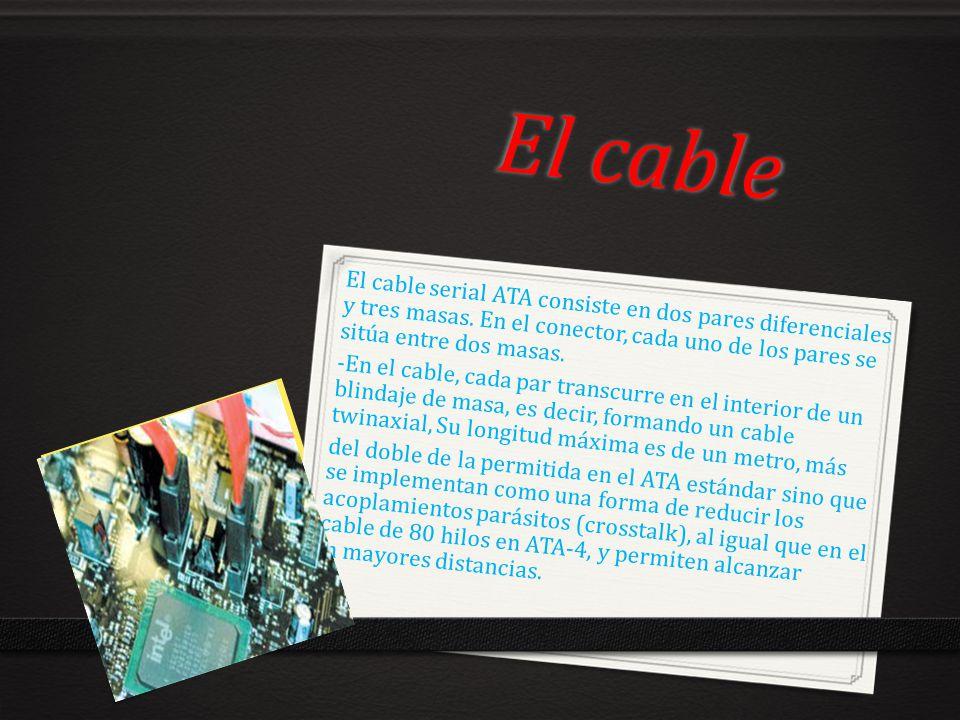 El cable El cable serial ATA consiste en dos pares diferenciales y tres masas. En el conector, cada uno de los pares se sitúa entre dos masas. -En el