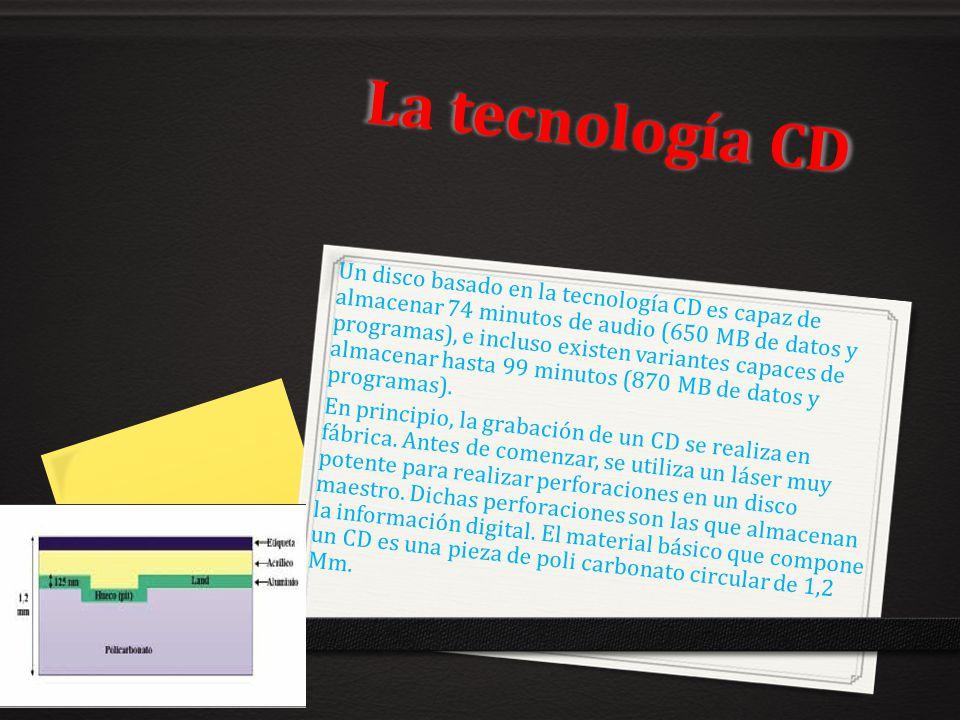 La tecnología CD Un disco basado en la tecnología CD es capaz de almacenar 74 minutos de audio (650 MB de datos y programas), e incluso existen varian