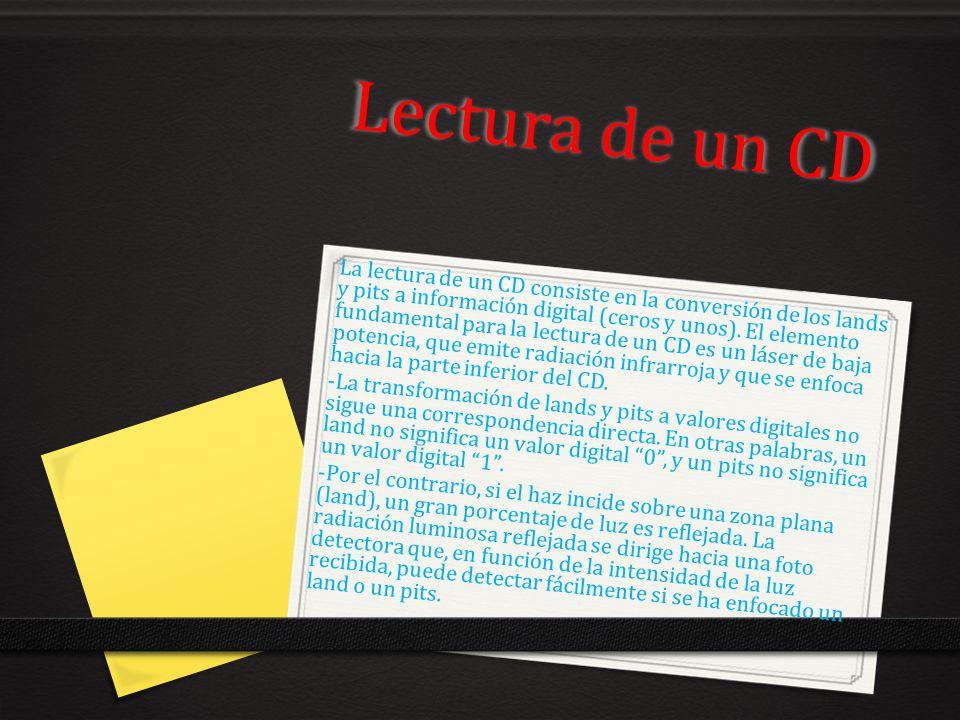 Lectura de un CD La lectura de un CD consiste en la conversión de los lands y pits a información digital (ceros y unos). El elemento fundamental para