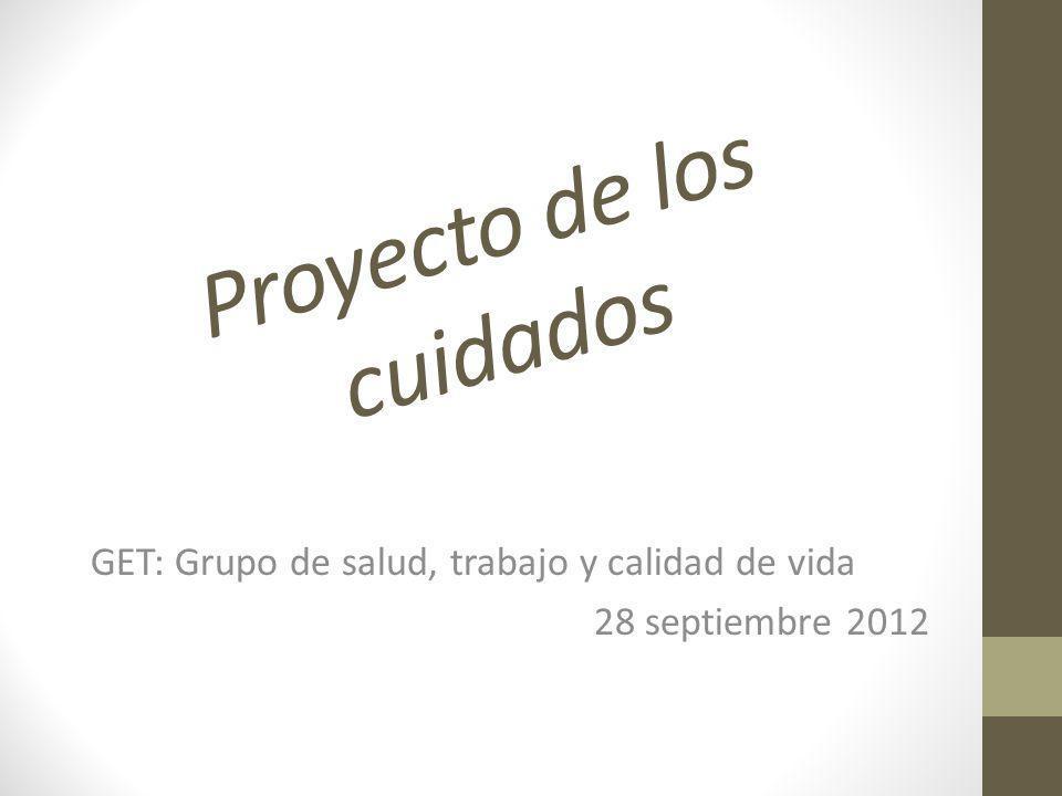 Proyecto de los cuidados GET: Grupo de salud, trabajo y calidad de vida 28 septiembre 2012