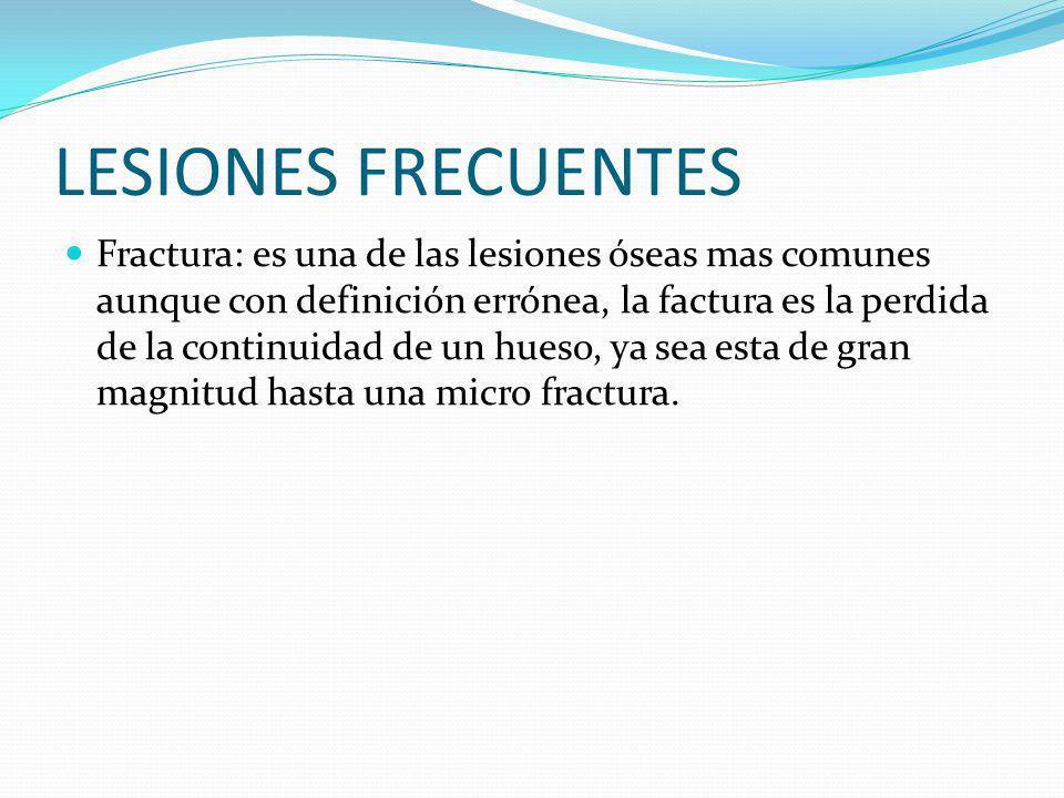 LESIONES FRECUENTES Fractura: es una de las lesiones óseas mas comunes aunque con definición errónea, la factura es la perdida de la continuidad de un hueso, ya sea esta de gran magnitud hasta una micro fractura.